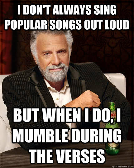 I don't always sing popular songs out loud but when I do, I mumble during the verses  The Most Interesting Man In The World
