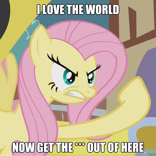 I love the world now get the *** out of here  Flipoff Pony