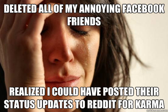 Deleted all of my annoying facebook friends realized i could have posted their status updates to reddit for karma - Deleted all of my annoying facebook friends realized i could have posted their status updates to reddit for karma  First World Problems