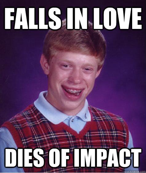 falls in love dies of impact - falls in love dies of impact  Bad Luck Brian