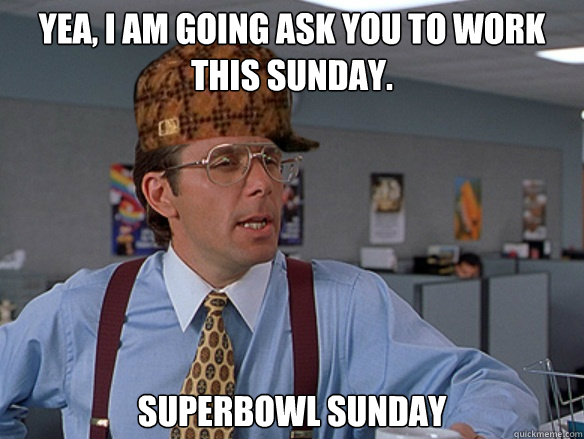 Yea, i am going ask you to work this sunday. Superbowl Sunday - Yea, i am going ask you to work this sunday. Superbowl Sunday  Misc