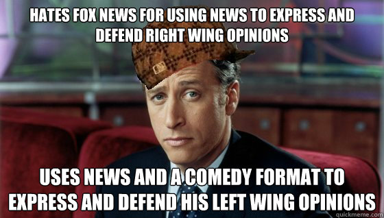 Hates fox news for Using news to express and defend right wing opinions USEs NEWS AND a COMEDY FORMAT TO EXPRESS and defend HIS LEFT WING OPINIONS
