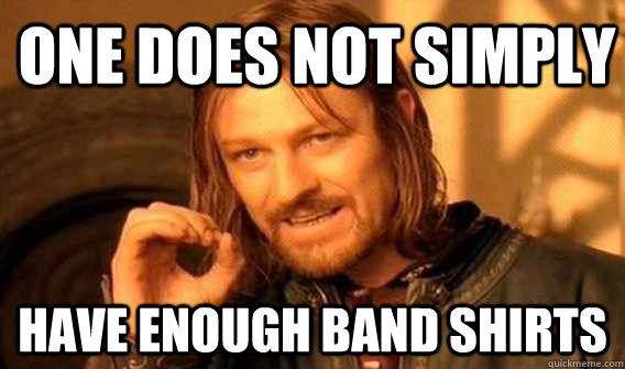 one does not simply have enough band shirts - one does not simply have enough band shirts  Lord of The Rings meme