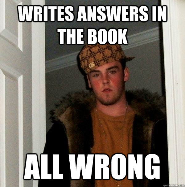 Writes answers in the book All wrong - Writes answers in the book All wrong  Scumbag Steve
