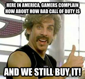 Here in America, gamers complain how about how bad call of duty is and we still buy it!