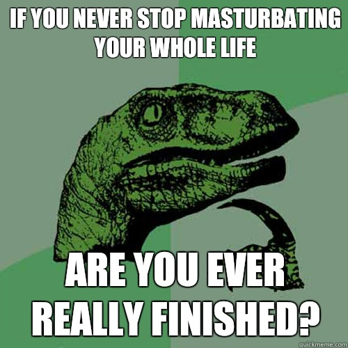 If you never stop masturbating your whole life Are you ever really finished?  - If you never stop masturbating your whole life Are you ever really finished?   Philosoraptor