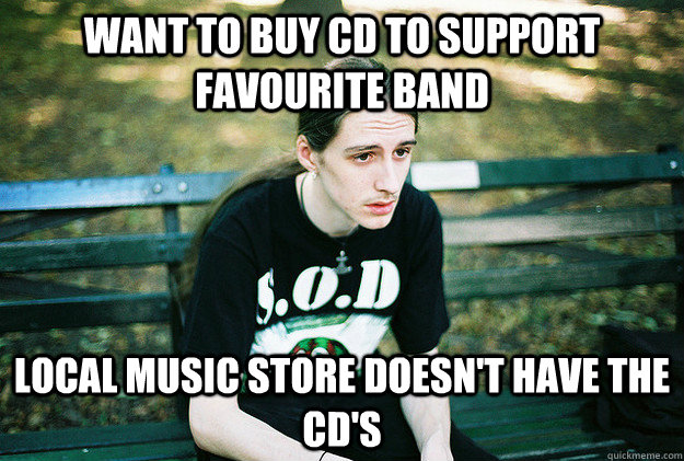 want to buy cd to support favourite band local music store doesn't have the cd's - want to buy cd to support favourite band local music store doesn't have the cd's  First World Metal Problems