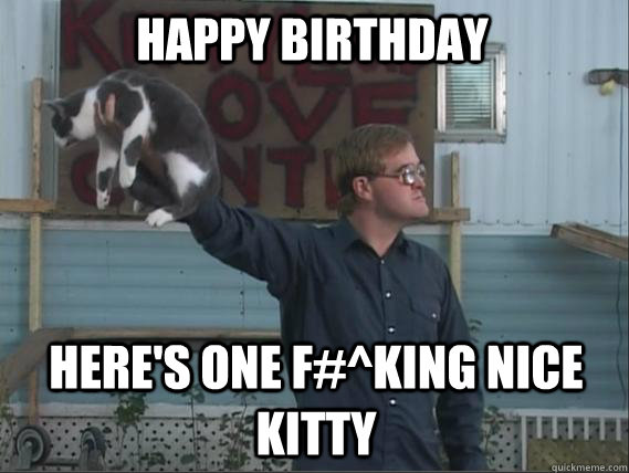 Happy Birthday Here's one f#^king nice kitty