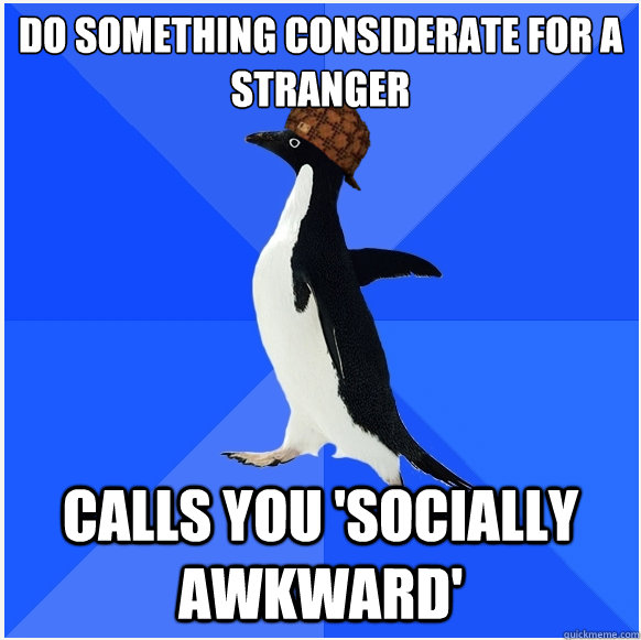 Do something considerate for a stranger Calls you 'socially awkward'