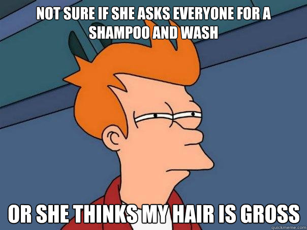 Not sure if she asks everyone for a shampoo and wash Or she thinks my hair is gross - Not sure if she asks everyone for a shampoo and wash Or she thinks my hair is gross  Futurama Fry