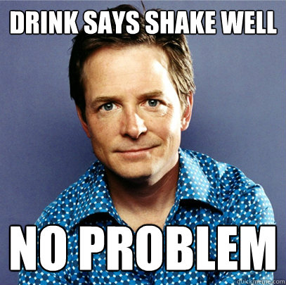 Drink says shake well no problem