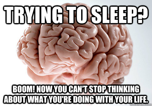00cd7de92cc2f95b56a5eb1a47a74a63c27a10acb535b74450ea3a3431d5b2d8 trying to sleep? boom! now you can't stop thinking about what you're