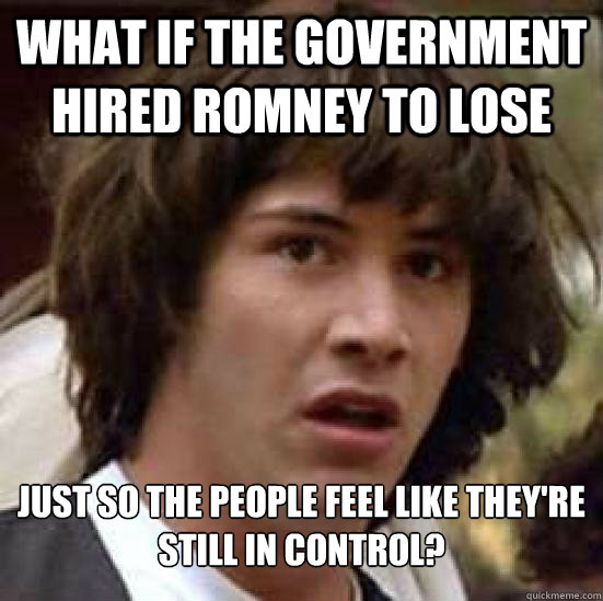 what if the government hired romney to lose just so the people feel like they're still in control? - what if the government hired romney to lose just so the people feel like they're still in control?  Conspiracy Keanu Snow