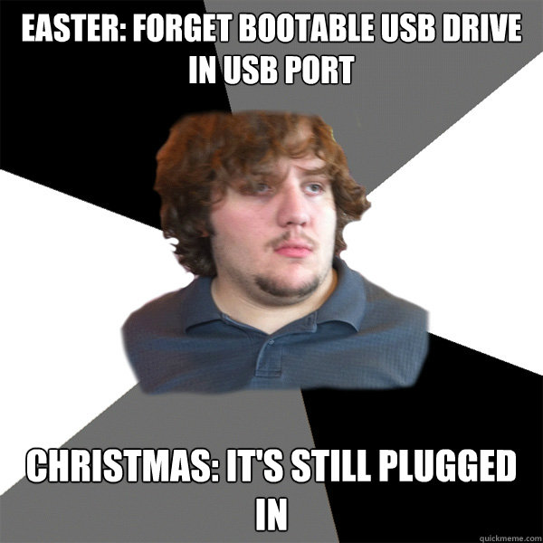 easter: forget bootable usb drive in usb port christmas: it's still plugged in  Family Tech Support Guy