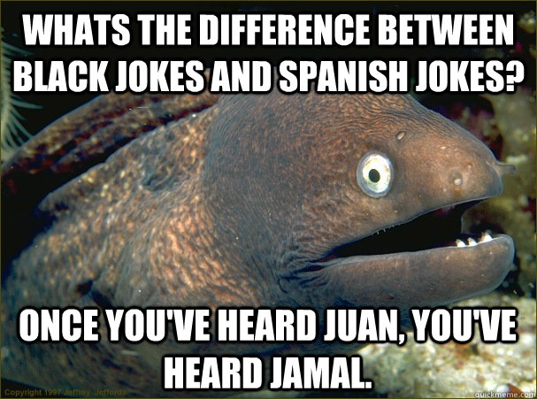 Whats the difference between black jokes and spanish jokes? Once you've heard juan, You've heard jamal. - Whats the difference between black jokes and spanish jokes? Once you've heard juan, You've heard jamal.  Bad Joke Eel