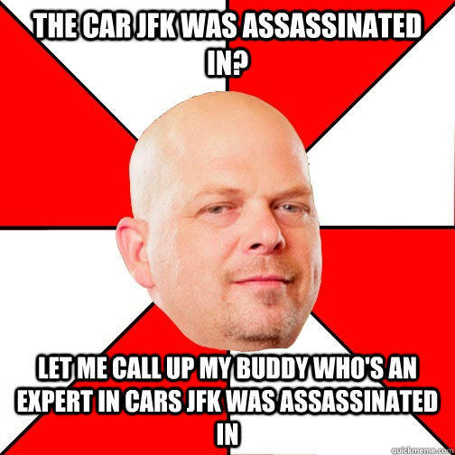 THE CAR JFK WAS ASSASSINATED IN? LET ME CALL UP MY BUDDY WHO'S AN EXPERT IN CARS JFK WAS ASSASSINATED IN