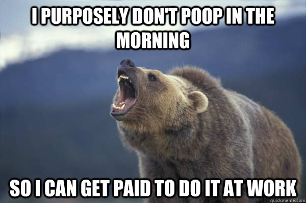 I purposely don't poop in the morning So I can get paid to do it at work