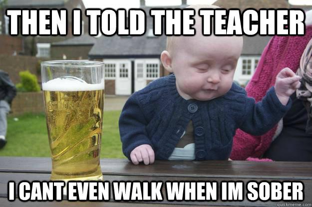 00d644334d2e9c6688f695c20aae36c2a04fc57bd34fcfbfa4f6bf6fdd04e330 drunk baby memes quickmeme,Drunk Teacher Meme