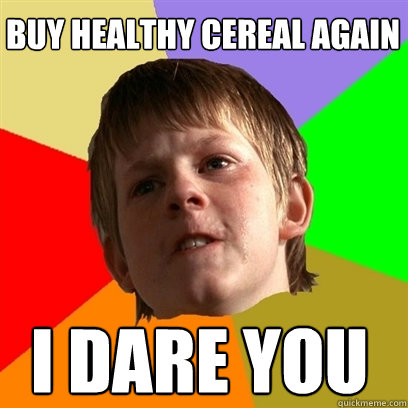 buy healthy cereal again I DARE YOU - buy healthy cereal again I DARE YOU  Angry School Boy