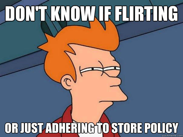 Don't know if flirting or just adhering to store policy - Don't know if flirting or just adhering to store policy  Futurama Fry