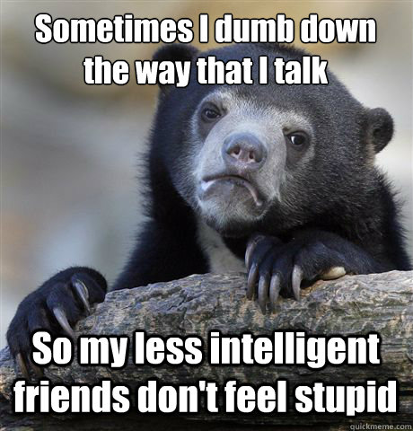 Sometimes I dumb down the way that I talk So my less intelligent friends don't feel stupid - Sometimes I dumb down the way that I talk So my less intelligent friends don't feel stupid  Confession Bear