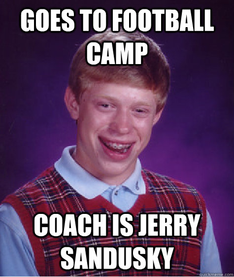 goes to football camp coach is jerry sandusky - goes to football camp coach is jerry sandusky  Bad Luck Brian