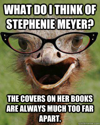 What do I think of Stephenie Meyer? The covers on her books are always much too far apart.  Judgmental Bookseller Ostrich
