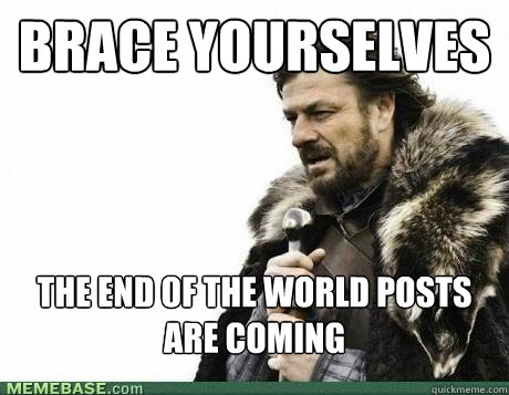 BRACE YOURSELVES the end of the world posts are coming - BRACE YOURSELVES the end of the world posts are coming  Misc