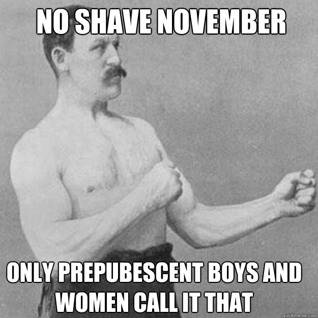 no shave november only prepubescent boys and women call it that  - no shave november only prepubescent boys and women call it that   Misc