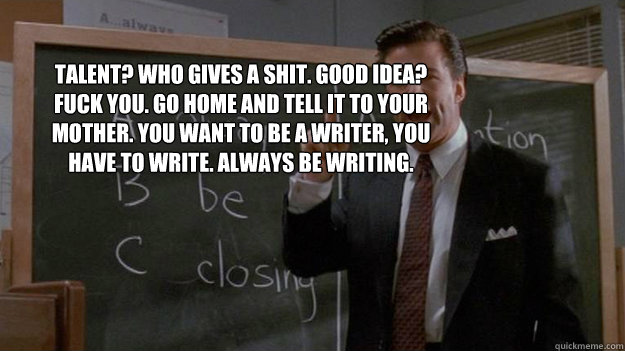 Talent? Who gives a shit. Good idea? Fuck you. Go home and tell it to your mother. You want to be a writer, you have to write. Always Be Writing.   - Talent? Who gives a shit. Good idea? Fuck you. Go home and tell it to your mother. You want to be a writer, you have to write. Always Be Writing.    Misc