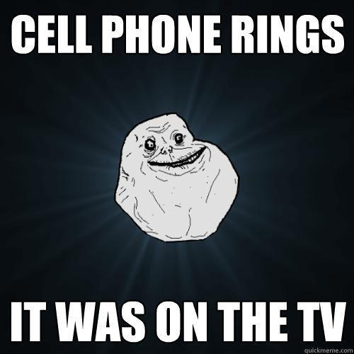 cell phone rings it was on the TV - cell phone rings it was on the TV  Forever Alone