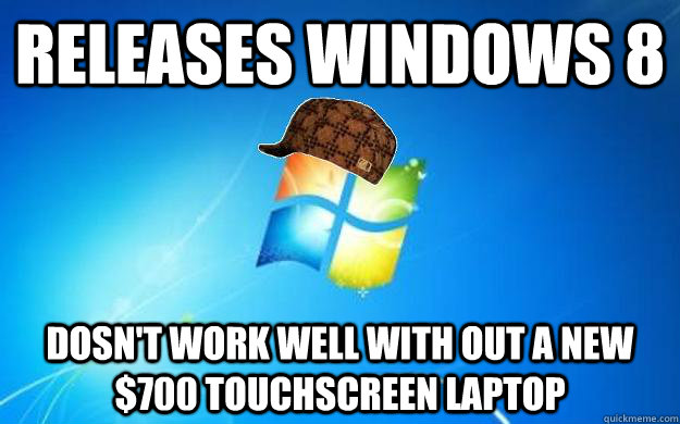RELEASES WINDOWS 8 dOSN'T WORK WELL WITH OUT A NEW $700 TOUCHSCREEN LAPTOP - RELEASES WINDOWS 8 dOSN'T WORK WELL WITH OUT A NEW $700 TOUCHSCREEN LAPTOP  Scumbag windows