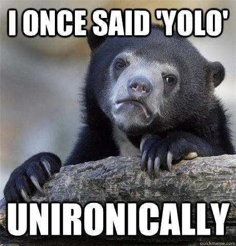 I once said 'YOLO' Unironically - I once said 'YOLO' Unironically  Confession Bear