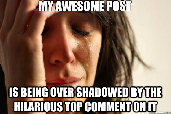 my awesome post is being over shadowed by the hilarious top comment on it - my awesome post is being over shadowed by the hilarious top comment on it  First World Problems