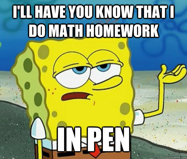 I'll have you know that I do math homework in pen - I'll have you know that I do math homework in pen  Tough Spongebob