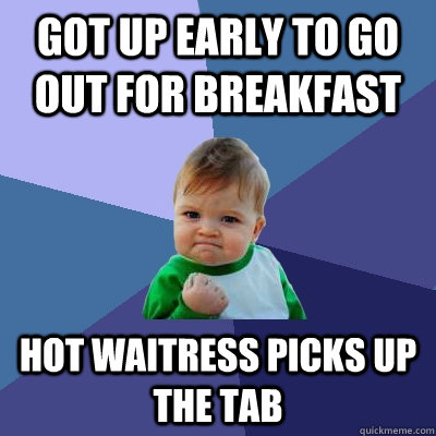 got up early to go out for breakfast Hot waitress picks up the tab  - got up early to go out for breakfast Hot waitress picks up the tab   Success Kid