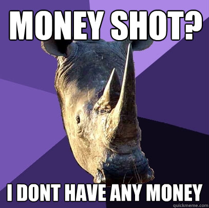 Money Shot? I dont have any money - Money Shot? I dont have any money  Sexually Oblivious Rhino