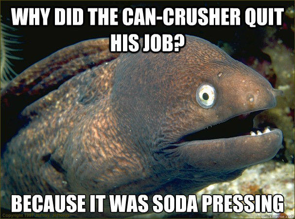 Why did the can-crusher quit his job? Because it was Soda Pressing - Why did the can-crusher quit his job? Because it was Soda Pressing  Bad Joke Eel
