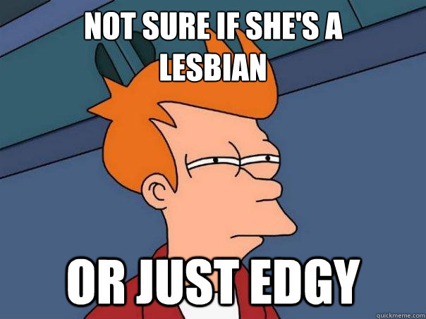 Not sure if she's a  lesbian or just edgy  - Not sure if she's a  lesbian or just edgy   Futurama Fry