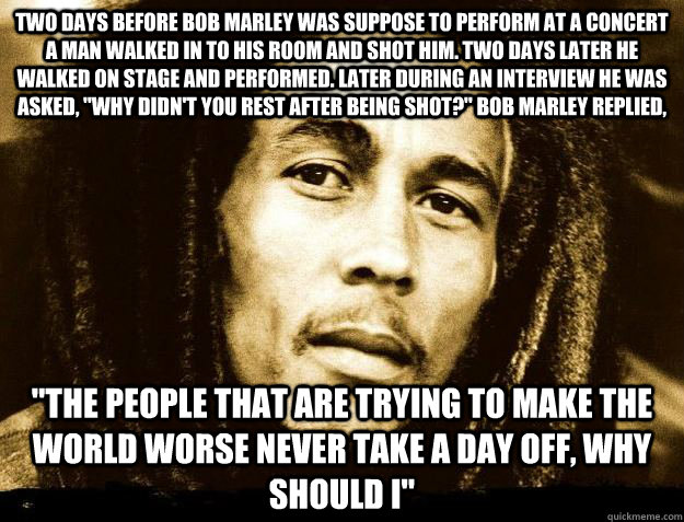 Two days before Bob Marley was suppose to perform at a concert a man walked in to his room and shot him. Two days later he walked on stage and performed. Later during an interview he was asked,