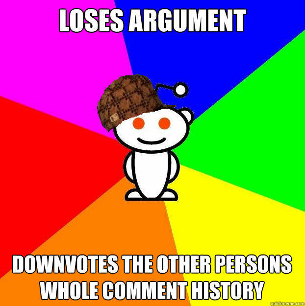 Loses argument Downvotes the other persons whole comment history - Loses argument Downvotes the other persons whole comment history  Scumbag Redditor