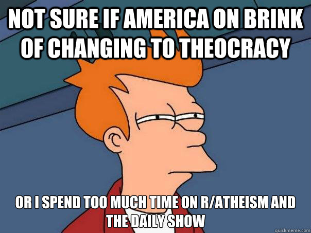 not sure if america on brink of changing to theocracy or I spend too much time on r/atheism and the daily show - not sure if america on brink of changing to theocracy or I spend too much time on r/atheism and the daily show  Futurama Fry