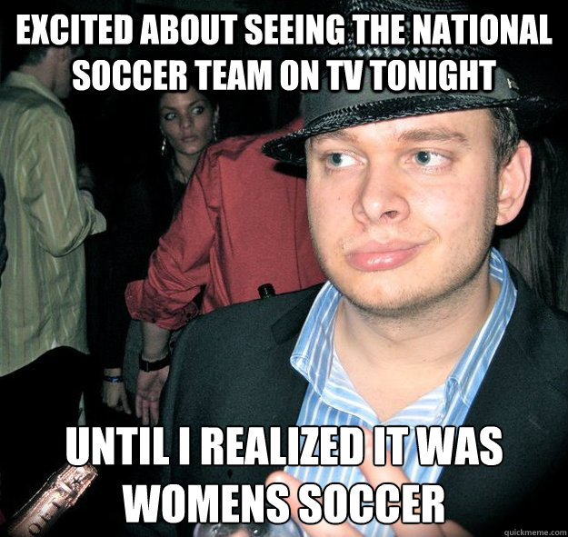 excited about seeing the national soccer team on tv tonight until i realized it was womens soccer