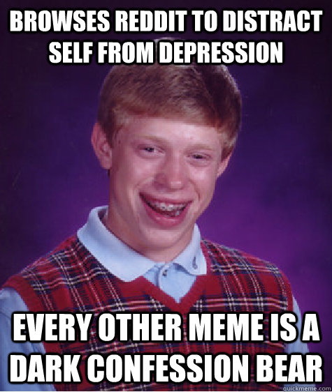 Browses reddit to distract self from depression  Every other meme is a Dark confession bear - Browses reddit to distract self from depression  Every other meme is a Dark confession bear  Bad Luck Brian