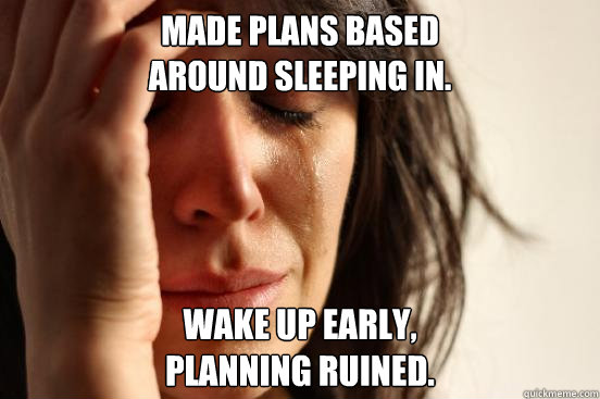 Made plans based  around sleeping in. Wake up early,  Planning ruined. - Made plans based  around sleeping in. Wake up early,  Planning ruined.  First World Problems