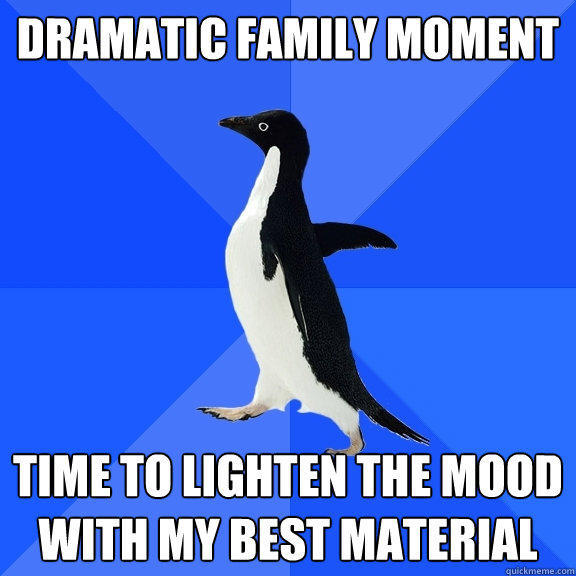 Dramatic family moment Time to lighten the mood with my best material - Dramatic family moment Time to lighten the mood with my best material  Socially Awkward Penguin