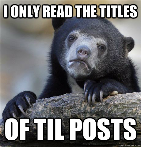 I only read the titles of til posts - I only read the titles of til posts  Confession Bear