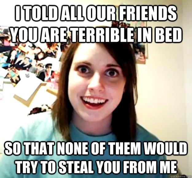 I told all our friends you are terrible in bed so that none of them would try to steal you from me - I told all our friends you are terrible in bed so that none of them would try to steal you from me  Misc