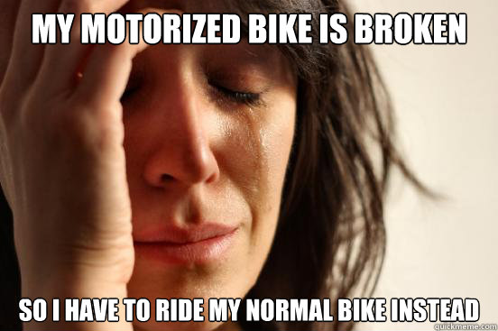 my motorized bike is broken so i have to ride my normal bike instead - my motorized bike is broken so i have to ride my normal bike instead  First World Problems