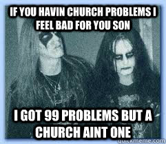If you havin church problems i feel bad for you son i got 99 problems but a church aint one